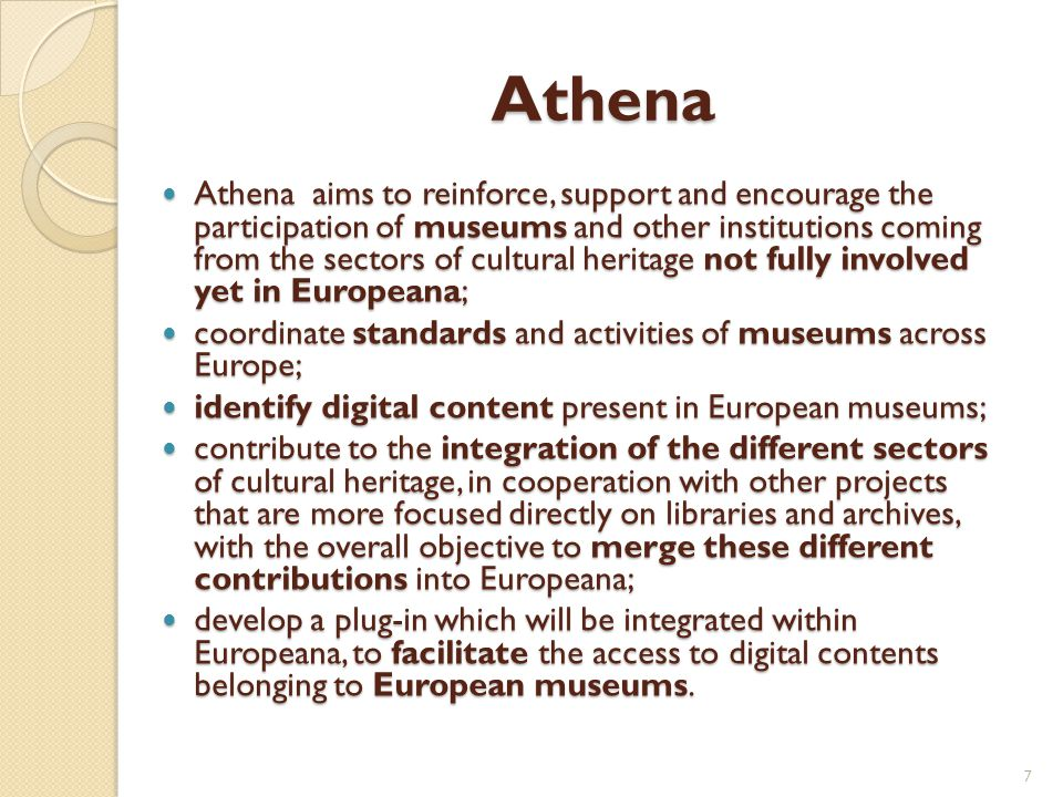 Athena Athena aims to reinforce, support and encourage the participation of museums and other institutions coming from the sectors of cultural heritage not fully involved yet in Europeana; Athena aims to reinforce, support and encourage the participation of museums and other institutions coming from the sectors of cultural heritage not fully involved yet in Europeana; coordinate standards and activities of museums across Europe; coordinate standards and activities of museums across Europe; identify digital content present in European museums; identify digital content present in European museums; contribute to the integration of the different sectors of cultural heritage, in cooperation with other projects that are more focused directly on libraries and archives, with the overall objective to merge these different contributions into Europeana; contribute to the integration of the different sectors of cultural heritage, in cooperation with other projects that are more focused directly on libraries and archives, with the overall objective to merge these different contributions into Europeana; develop a plug-in which will be integrated within Europeana, to facilitate the access to digital contents belonging to European museums.