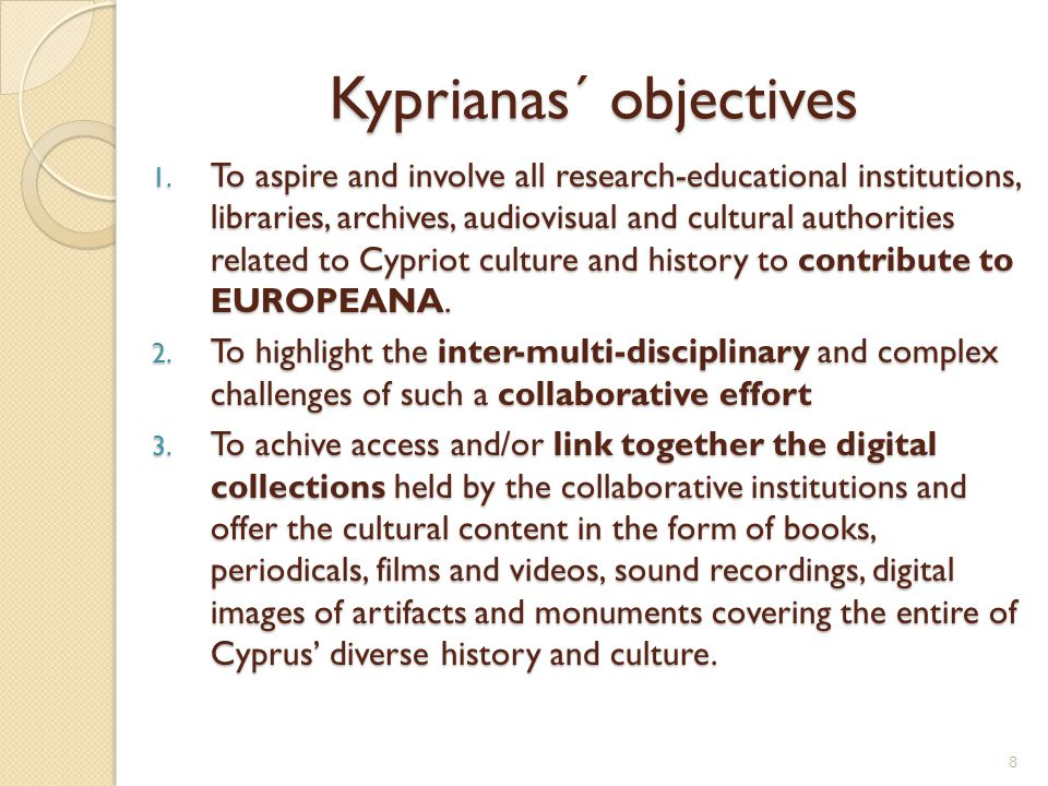 Kypriana: Digital cultural library of Cyprus Coordinator: The Cyprus Institute (CyI) Funding scheme: eContentplus Framework: Europeana Local and Athena projects May 2009: 1st official meeting of institutions and cultural authorities related to Cypriot culture and history Meeting notes:  Kyprianas´s objectives  Digitisation - what the institutions have already done  the content the institutions are willing to contribute (free of copyright)  What has to be included (in terms of content)  Formation of committees 9