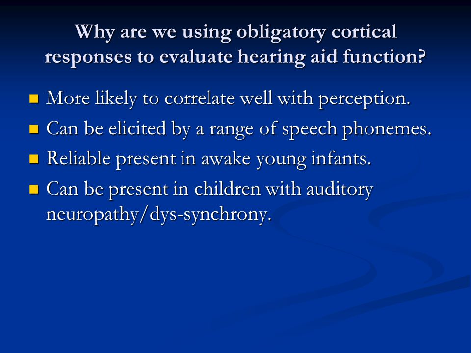 Why are we using obligatory cortical responses to evaluate hearing aid function? More likely to correlate well with perception. More likely to correla