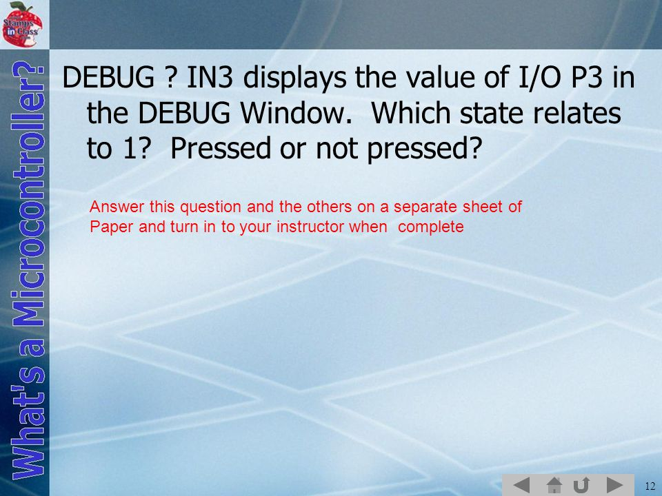 12 DEBUG ? IN3 displays the value of I/O P3 in the DEBUG Window. Which state relates to 1? Pressed or not pressed? Answer this question and the others