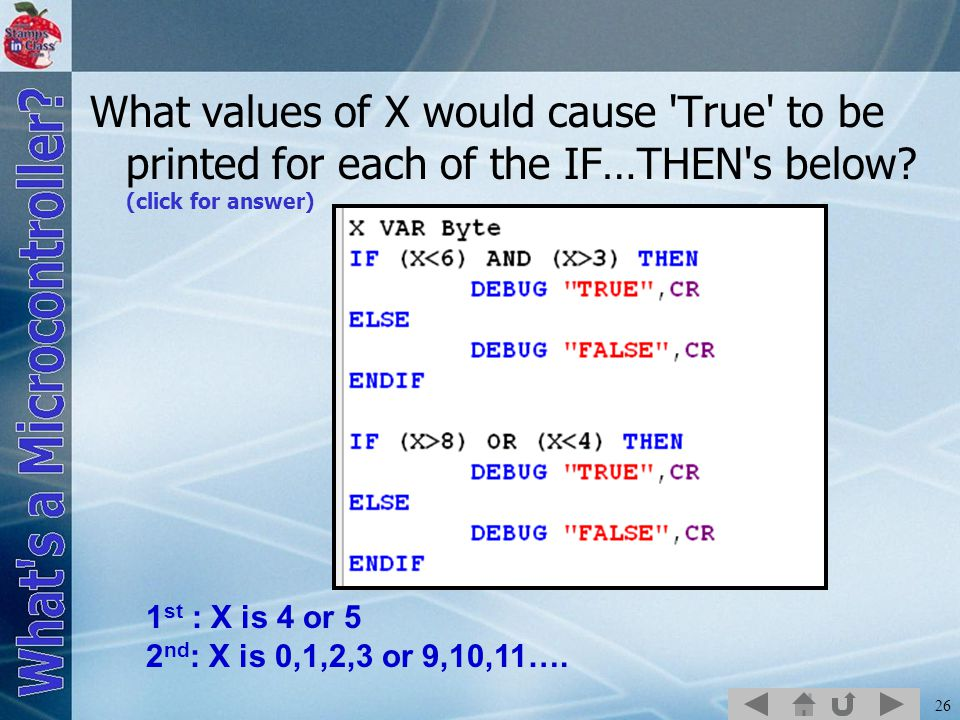 26 What values of X would cause 'True' to be printed for each of the IF…THEN's below? (click for answer) 1 st : X is 4 or 5 2 nd : X is 0,1,2,3 or 9,1