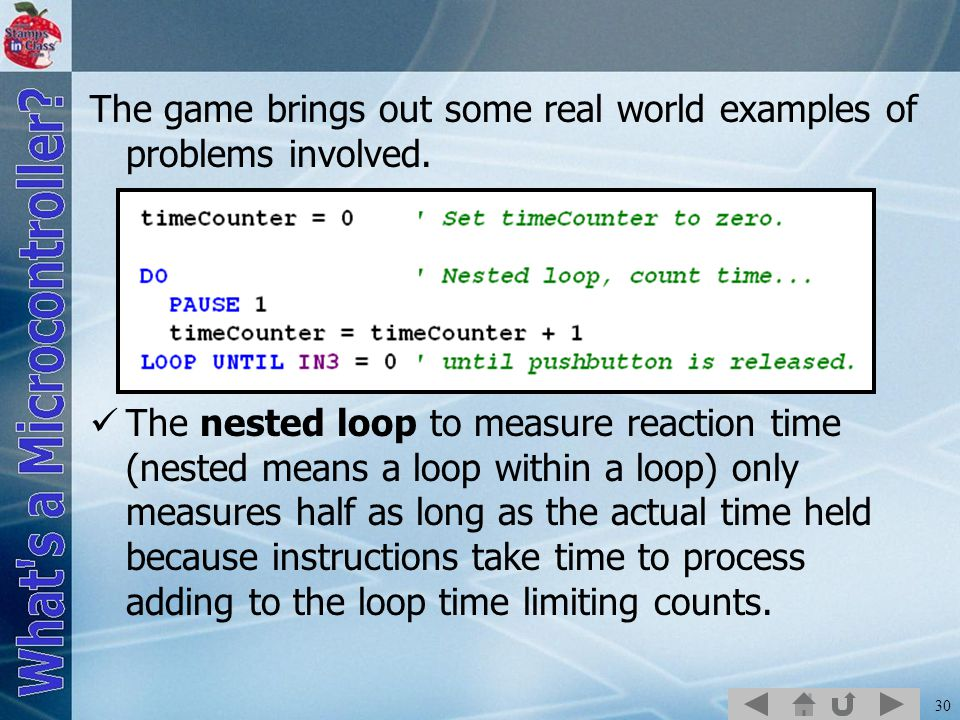 30 The game brings out some real world examples of problems involved. The nested loop to measure reaction time (nested means a loop within a loop) onl
