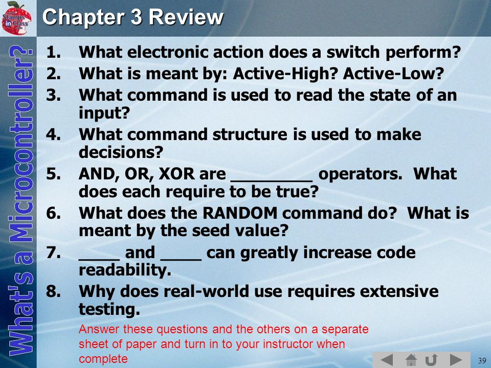 39 Chapter 3 Review 1.What electronic action does a switch perform? 2.What is meant by: Active-High? Active-Low? 3.What command is used to read the st