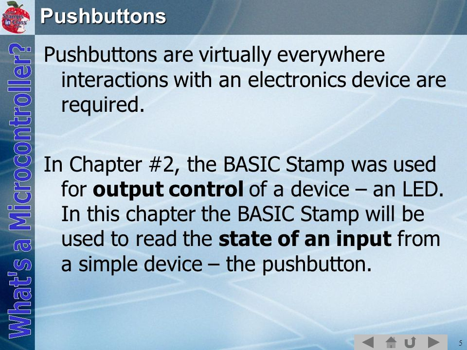 5Pushbuttons Pushbuttons are virtually everywhere interactions with an electronics device are required. In Chapter #2, the BASIC Stamp was used for ou