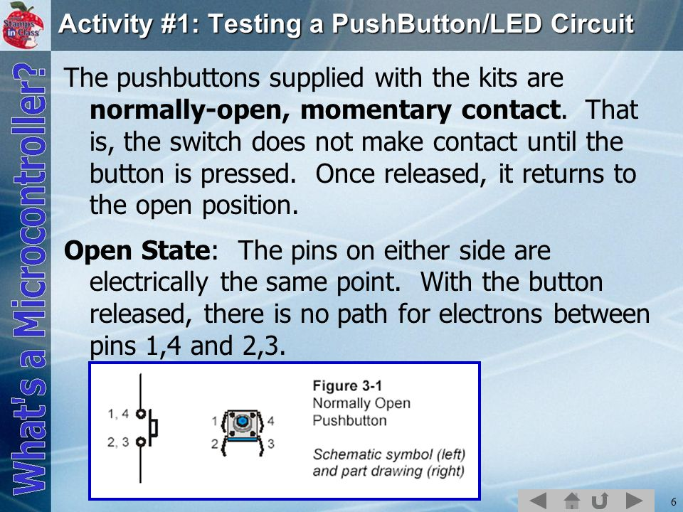 6 Activity #1: Testing a PushButton/LED Circuit The pushbuttons supplied with the kits are normally-open, momentary contact. That is, the switch does