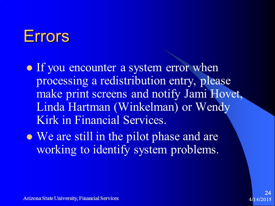 4/14/2015 Arizona State University, Financial Services 24 Errors If you encounter a system error when processing a redistribution entry, please make print screens and notify Jami Hovet, Linda Hartman (Winkelman) or Wendy Kirk in Financial Services.