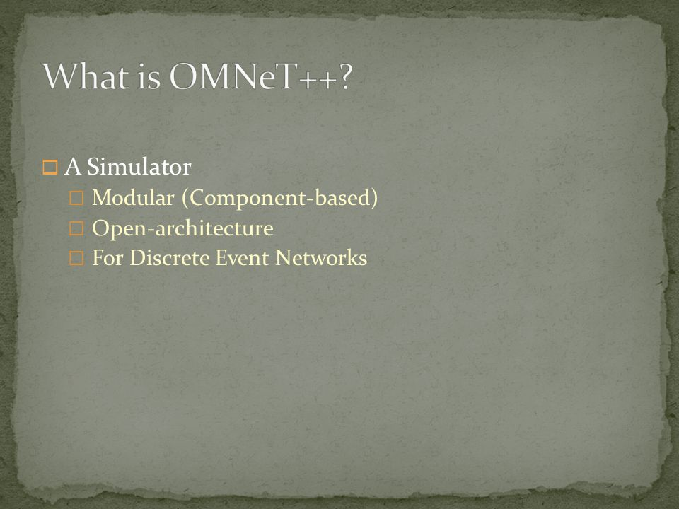  A Simulator  Modular (Component-based)  Open-architecture  For Discrete Event Networks