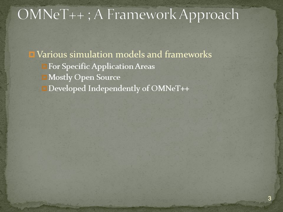  Various simulation models and frameworks  For Specific Application Areas  Mostly Open Source  Developed Independently of OMNeT++ 3