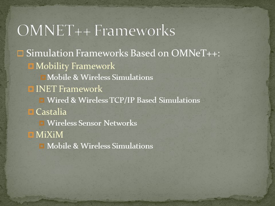  Simulation Frameworks Based on OMNeT++:  Mobility Framework  Mobile & Wireless Simulations  INET Framework  Wired & Wireless TCP/IP Based Simulations  Castalia  Wireless Sensor Networks  MiXiM  Mobile & Wireless Simulations