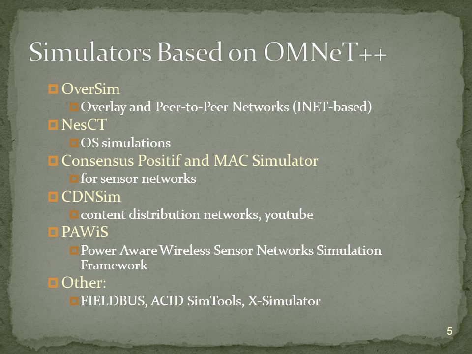  OverSim  Overlay and Peer-to-Peer Networks (INET-based)  NesCT  OS simulations  Consensus Positif and MAC Simulator  for sensor networks  CDNSim  content distribution networks, youtube  PAWiS  Power Aware Wireless Sensor Networks Simulation Framework  Other:  FIELDBUS, ACID SimTools, X-Simulator 5