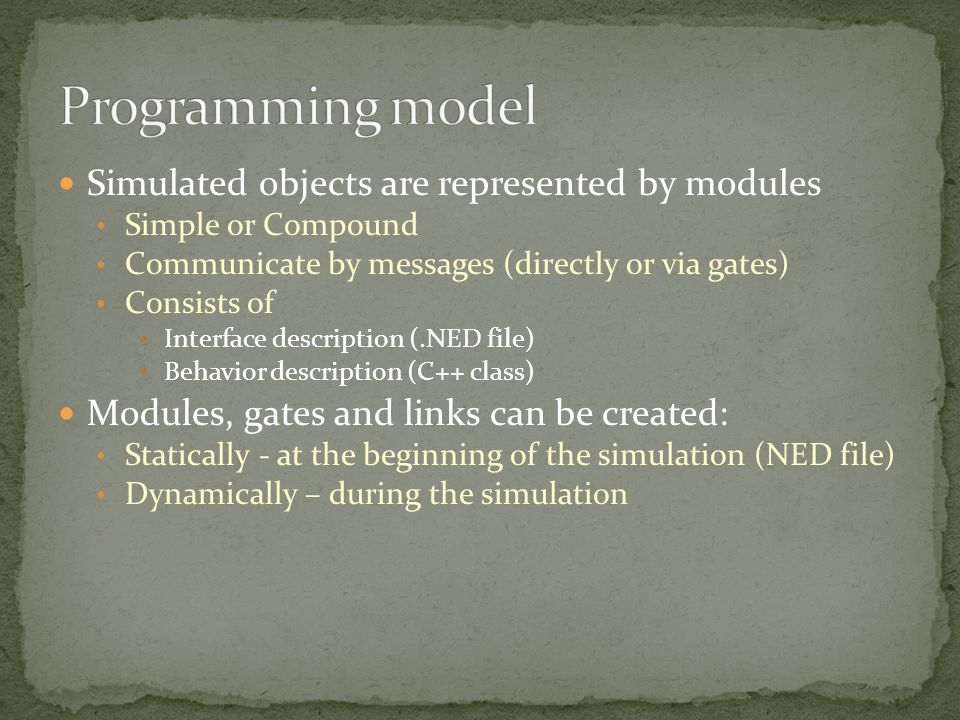 Simulated objects are represented by modules Simple or Compound Communicate by messages (directly or via gates) Consists of Interface description (.NED file) Behavior description (C++ class) Modules, gates and links can be created: Statically - at the beginning of the simulation (NED file) Dynamically – during the simulation