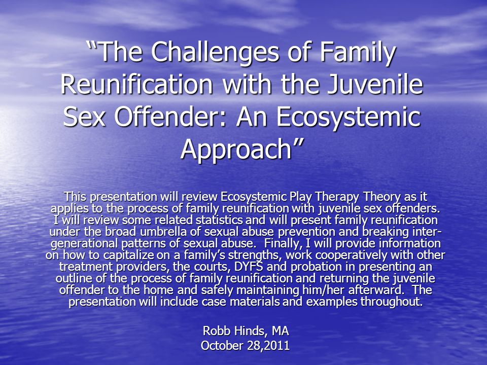 The Challenges of Family Reunification with the Juvenile Sex Offender: An Ecosystemic Approach This presentation will review Ecosystemic Play Therapy Theory as it applies to the process of family reunification with juvenile sex offenders.