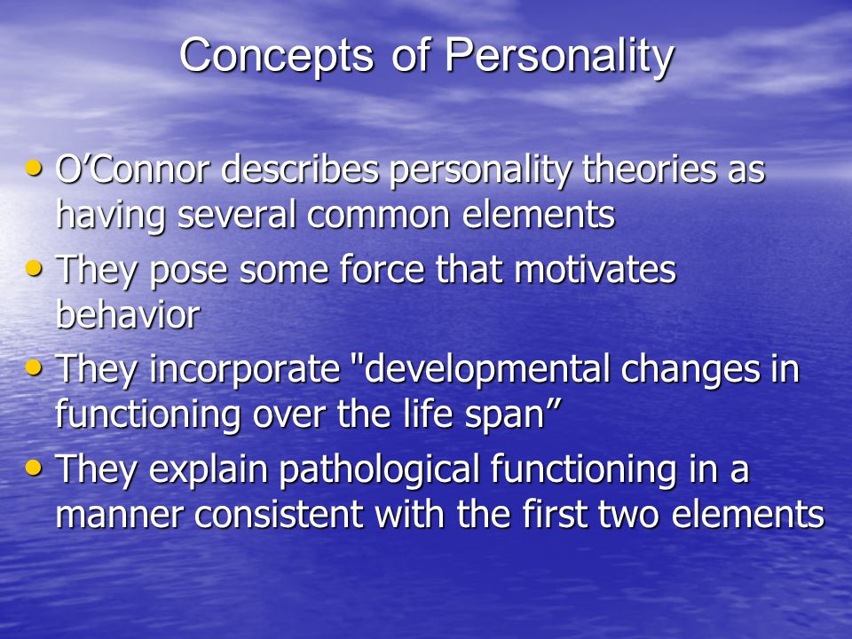 Concepts of Personality O'Connor describes personality theories as having several common elements O'Connor describes personality theories as having several common elements They pose some force that motivates behavior They pose some force that motivates behavior They incorporate developmental changes in functioning over the life span They incorporate developmental changes in functioning over the life span They explain pathological functioning in a manner consistent with the first two elements They explain pathological functioning in a manner consistent with the first two elements