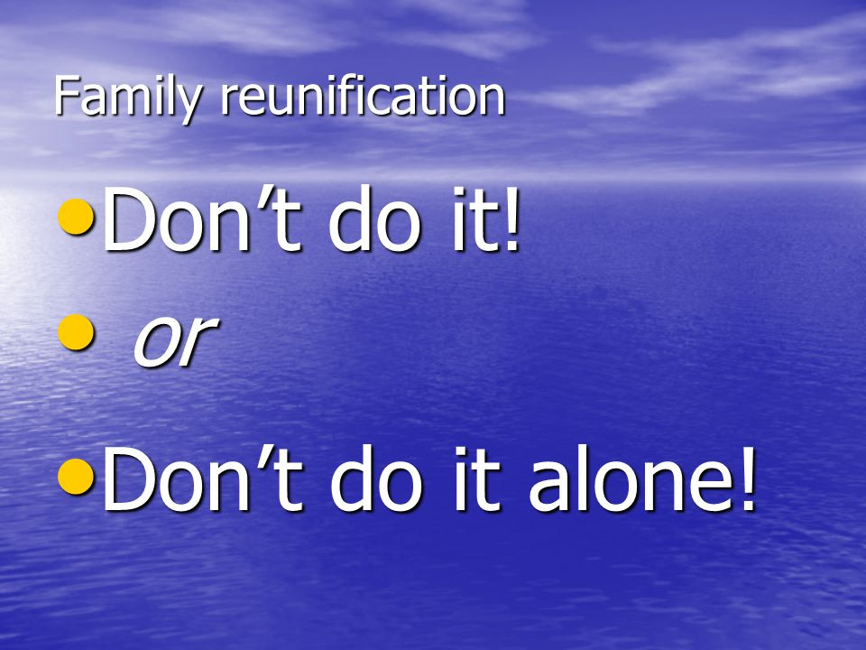 Family reunification Don't do it! Don't do it! Don't do it alone! Don't do it alone! or or