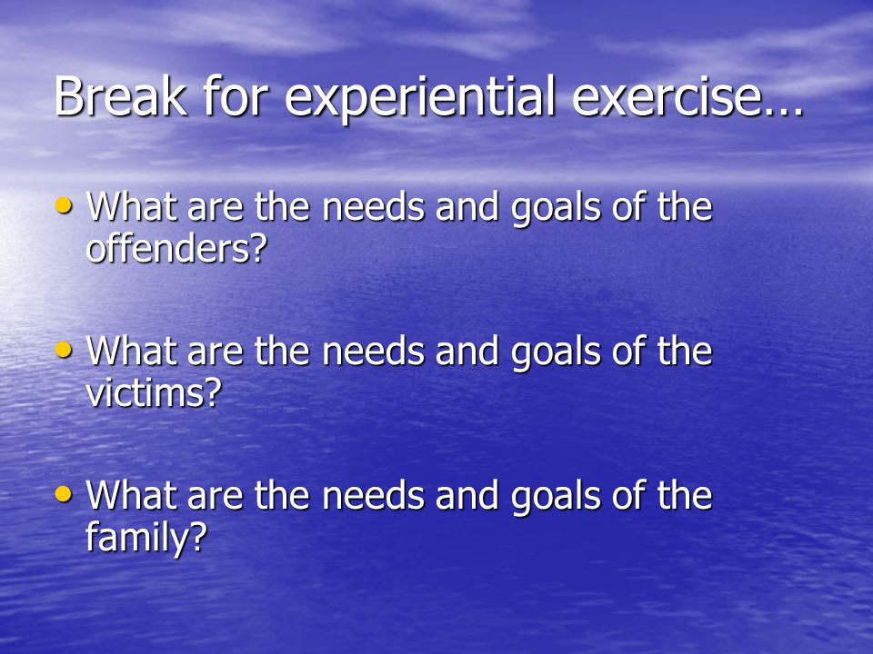 Break for experiential exercise… What are the needs and goals of the offenders.