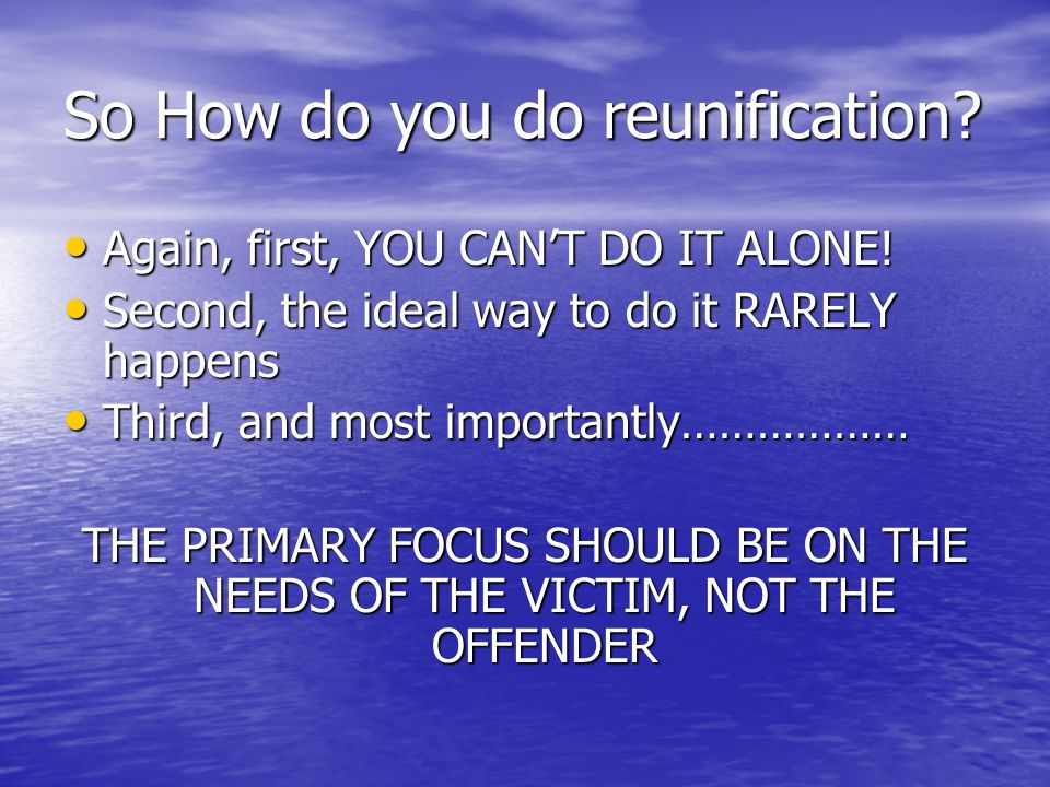 So How do you do reunification.Again, first, YOU CAN'T DO IT ALONE.