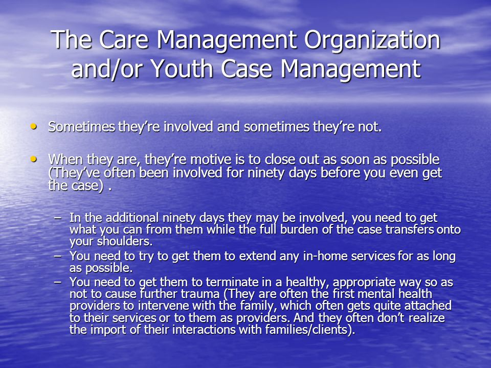 The Care Management Organization and/or Youth Case Management Sometimes they're involved and sometimes they're not.