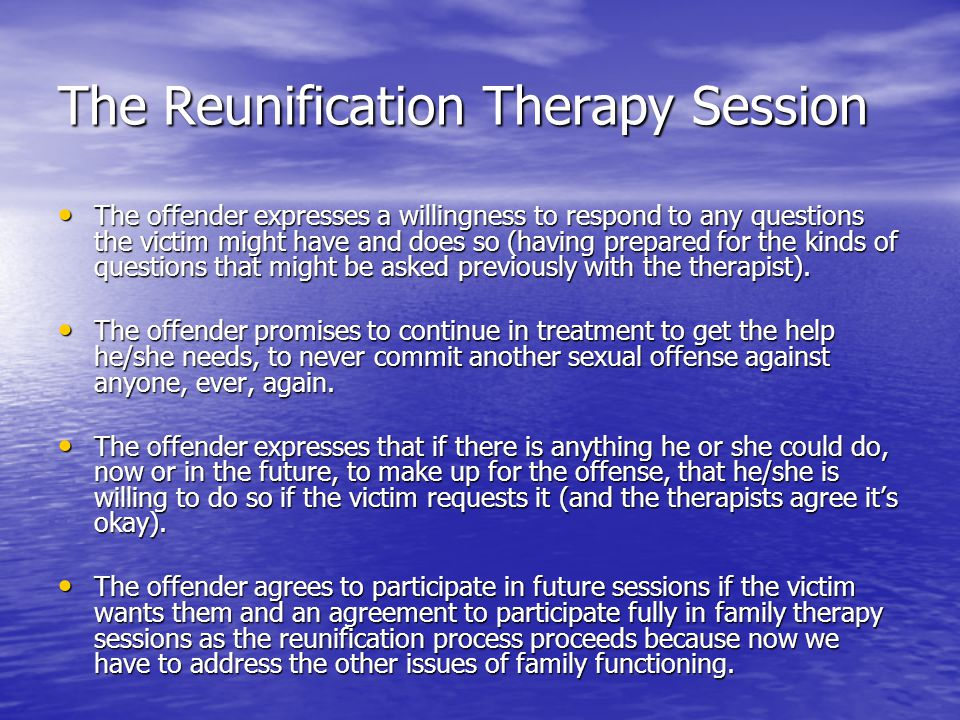 The Reunification Therapy Session The offender expresses a willingness to respond to any questions the victim might have and does so (having prepared for the kinds of questions that might be asked previously with the therapist).