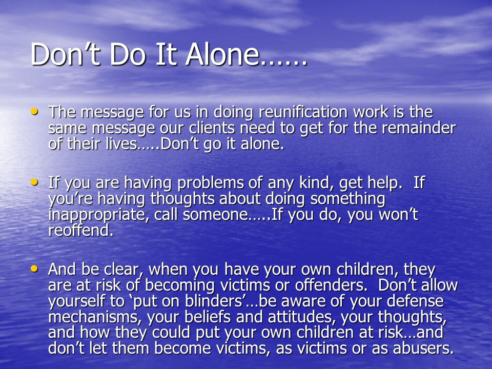 Don't Do It Alone…… The message for us in doing reunification work is the same message our clients need to get for the remainder of their lives…..Don't go it alone.