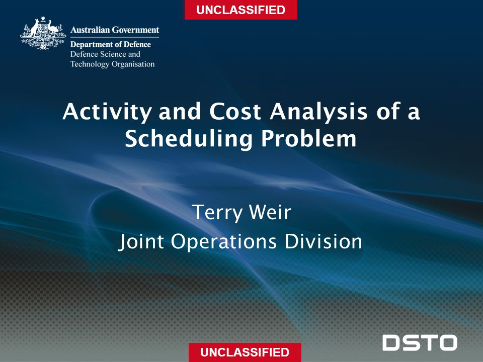 UNCLASSIFIED Activity and Cost Analysis of a Scheduling Problem Terry Weir Joint Operations Division