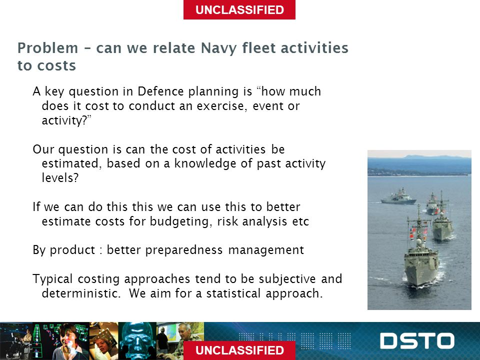 "UNCLASSIFIED Problem – can we relate Navy fleet activities to costs A key question in Defence planning is ""how much does it cost to conduct an exercis"