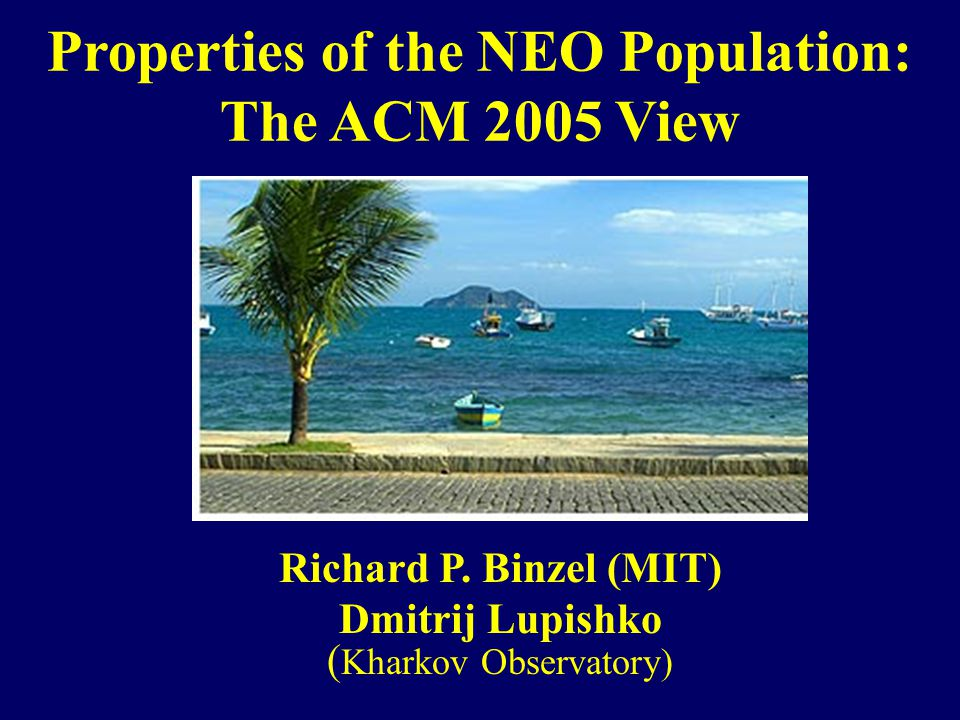 Properties of the NEO Population: The ACM 2005 View Richard P.