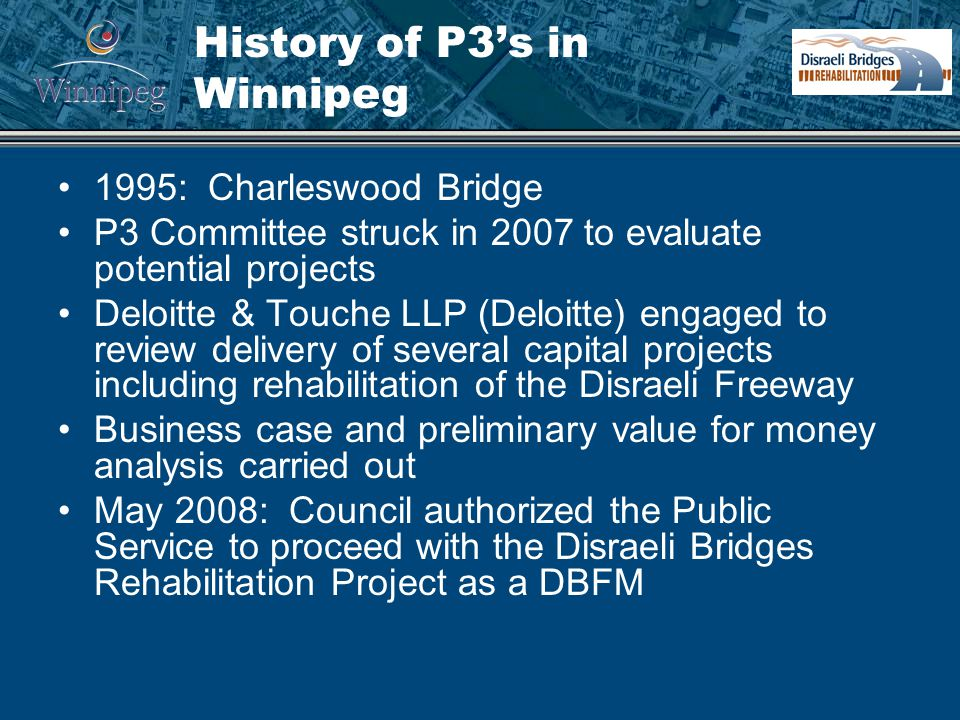 History of P3's in Winnipeg 1995: Charleswood Bridge P3 Committee struck in 2007 to evaluate potential projects Deloitte & Touche LLP (Deloitte) engaged to review delivery of several capital projects including rehabilitation of the Disraeli Freeway Business case and preliminary value for money analysis carried out May 2008: Council authorized the Public Service to proceed with the Disraeli Bridges Rehabilitation Project as a DBFM