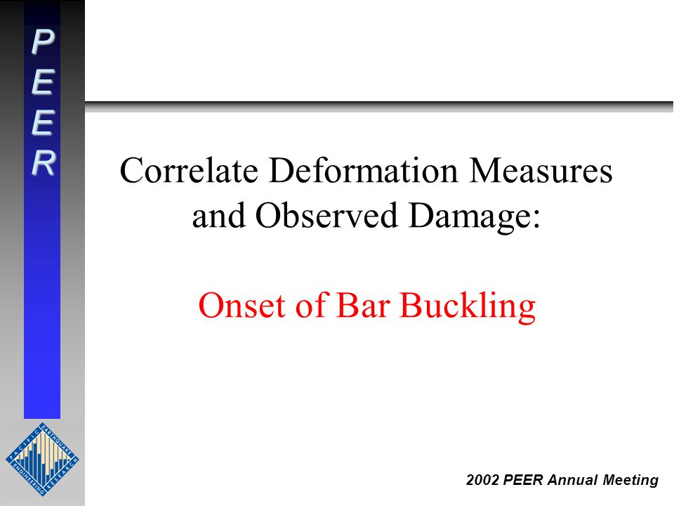 PEER 2002 PEER Annual Meeting Correlate Deformation Measures and Observed Damage: Onset of Bar Buckling
