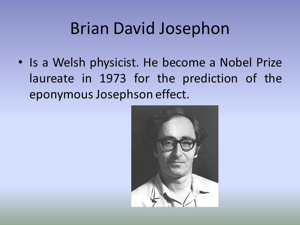 Brian David Josephon Is a Welsh physicist.