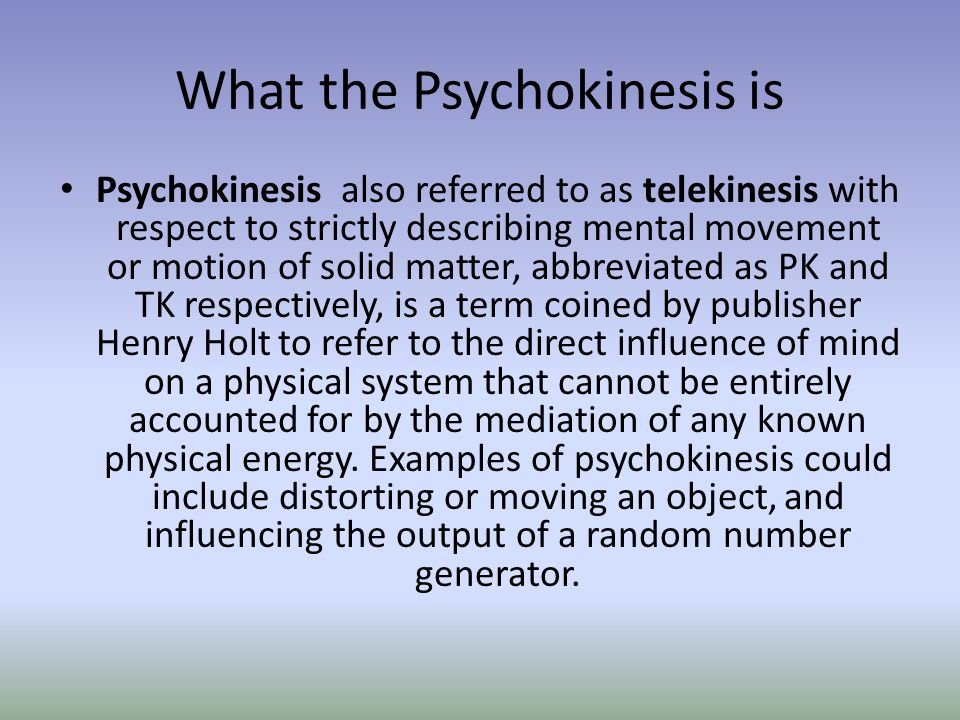 What the Psychokinesis is Psychokinesis also referred to as telekinesis with respect to strictly describing mental movement or motion of solid matter,
