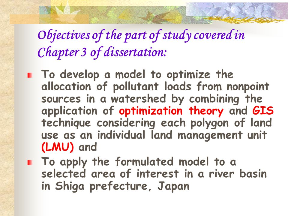 Objectives of the part of study covered in Chapter 3 of dissertation: To develop a model to optimize the allocation of pollutant loads from nonpoint sources in a watershed by combining the application of optimization theory and GIS technique considering each polygon of land use as an individual land management unit (LMU) and To apply the formulated model to a selected area of interest in a river basin in Shiga prefecture, Japan