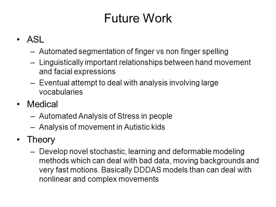 Future Work ASL –Automated segmentation of finger vs non finger spelling –Linguistically important relationships between hand movement and facial expr