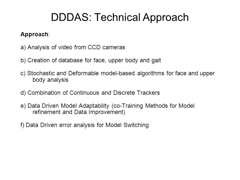 DDDAS: Technical Approach Approach: a) Analysis of video from CCD cameras b) Creation of database for face, upper body and gait c) Stochastic and Defo