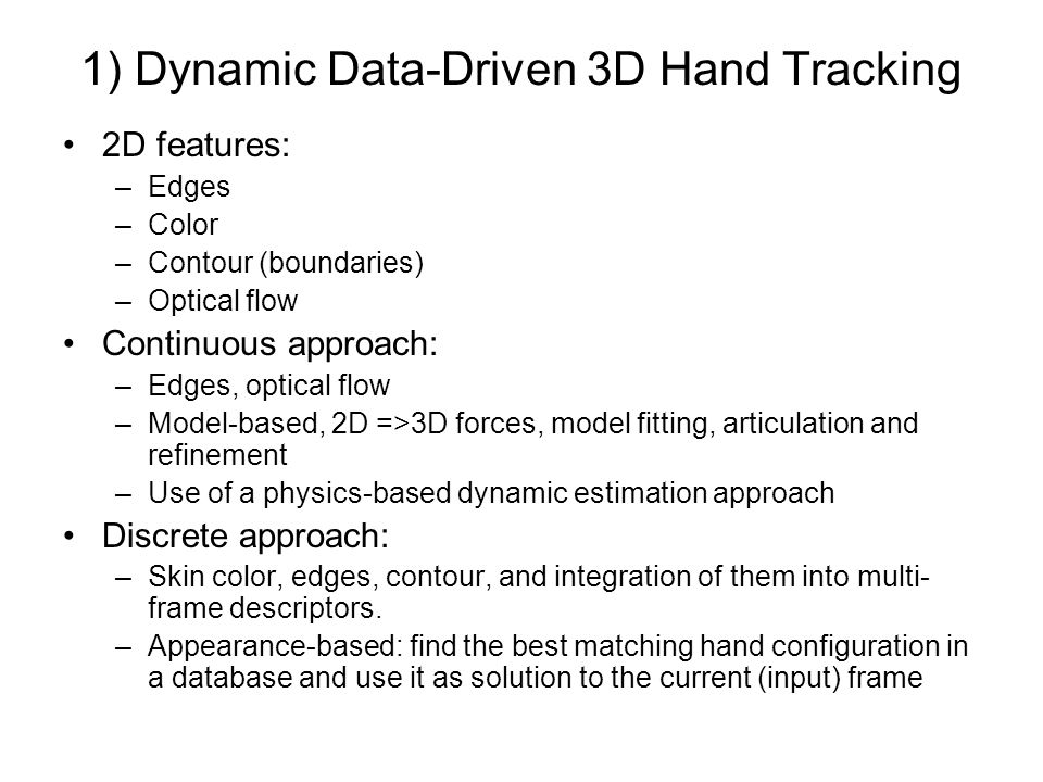 1) Dynamic Data-Driven 3D Hand Tracking 2D features: –Edges –Color –Contour (boundaries) –Optical flow Continuous approach: –Edges, optical flow –Model-based, 2D =>3D forces, model fitting, articulation and refinement –Use of a physics-based dynamic estimation approach Discrete approach: –Skin color, edges, contour, and integration of them into multi- frame descriptors.