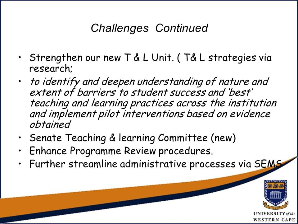 Challenges Continued Strengthen our new T & L Unit. ( T& L strategies via research; to identify and deepen understanding of nature and extent of barri