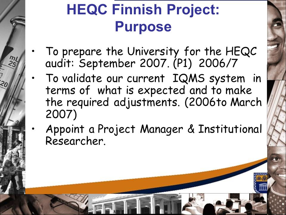 HEQC Finnish Project: Purpose To prepare the University for the HEQC audit: September 2007. (P1) 2006/7 To validate our current IQMS system in terms o
