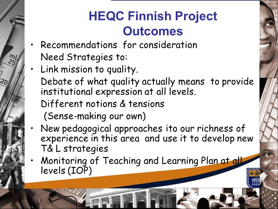HEQC Finnish Project Outcomes Recommendations for consideration Need Strategies to: Link mission to quality. Debate of what quality actually means to