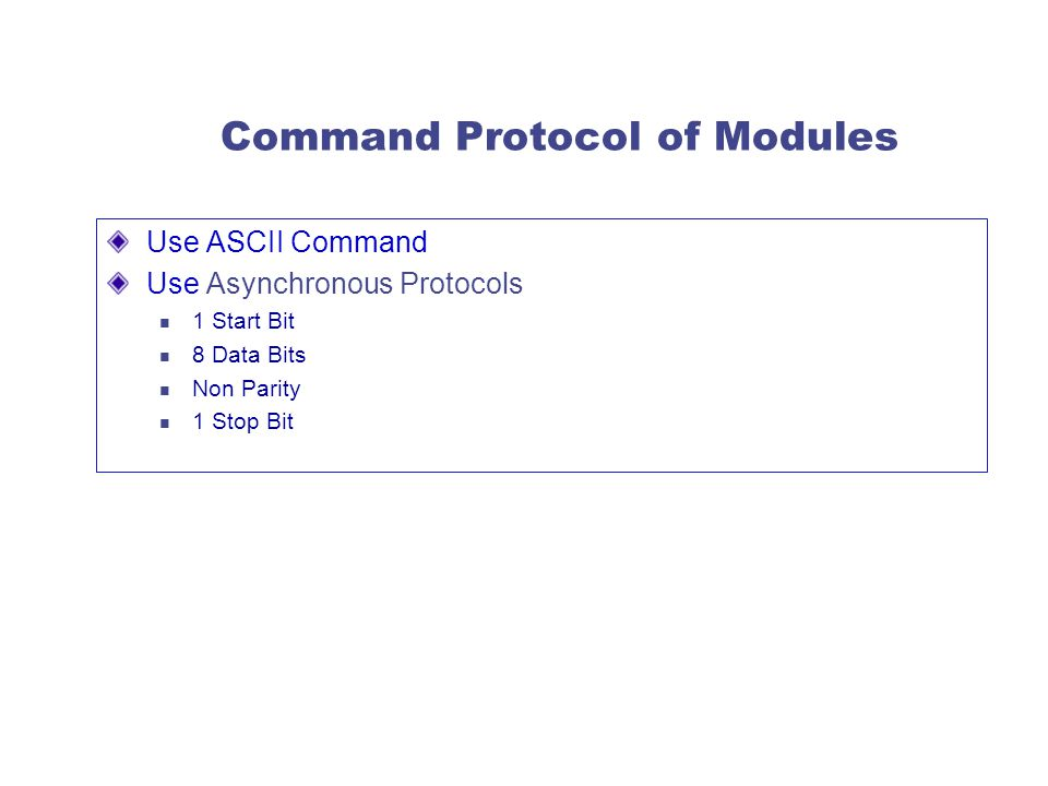Command Protocol of Modules Use ASCII Command Use Asynchronous Protocols 1 Start Bit 8 Data Bits Non Parity 1 Stop Bit