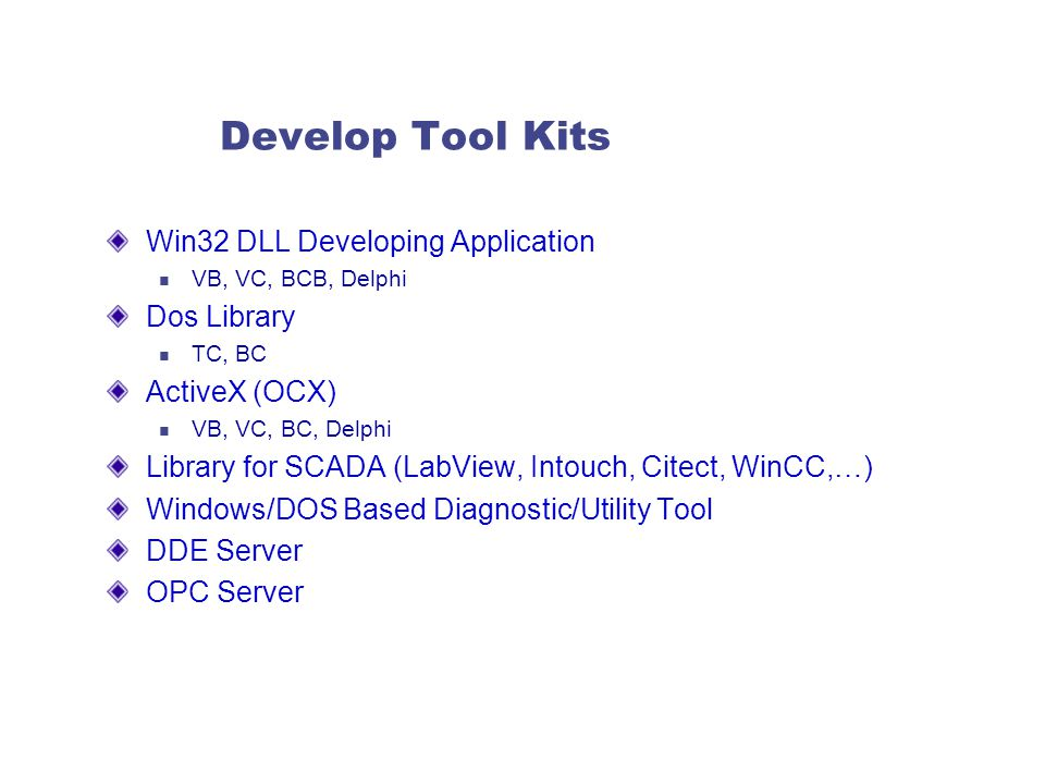 Develop Tool Kits Win32 DLL Developing Application VB, VC, BCB, Delphi Dos Library TC, BC ActiveX (OCX) VB, VC, BC, Delphi Library for SCADA (LabView, Intouch, Citect, WinCC,…) Windows/DOS Based Diagnostic/Utility Tool DDE Server OPC Server