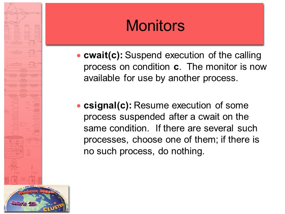 Monitors  cwait(c): Suspend execution of the calling process on condition c. The monitor is now available for use by another process.  csignal(c): R