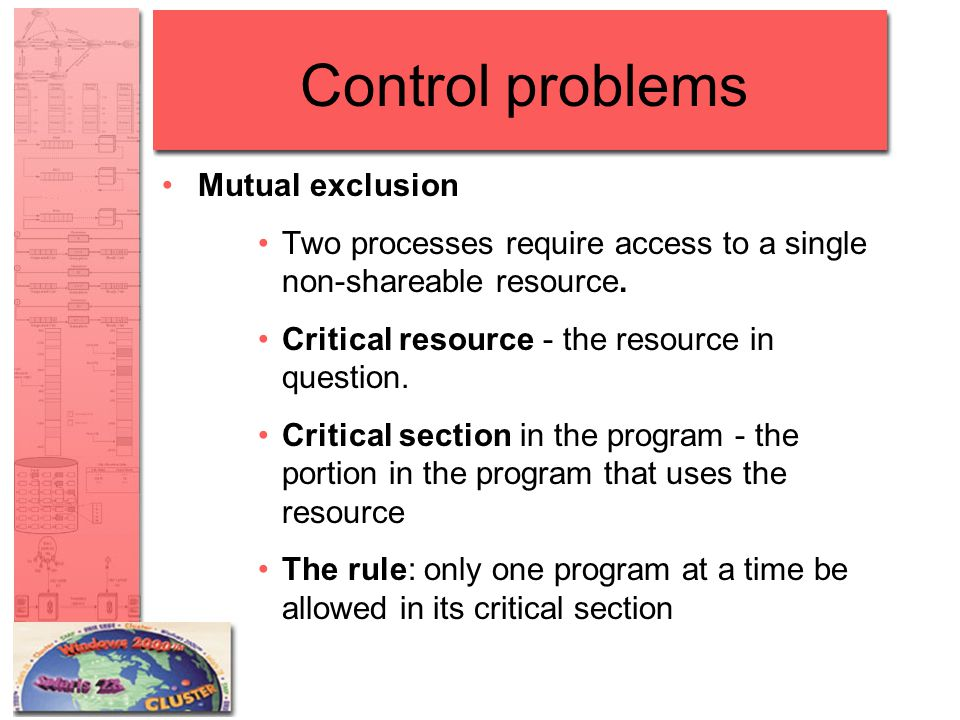 Control problems Mutual exclusion Two processes require access to a single non-shareable resource. Critical resource - the resource in question. Criti