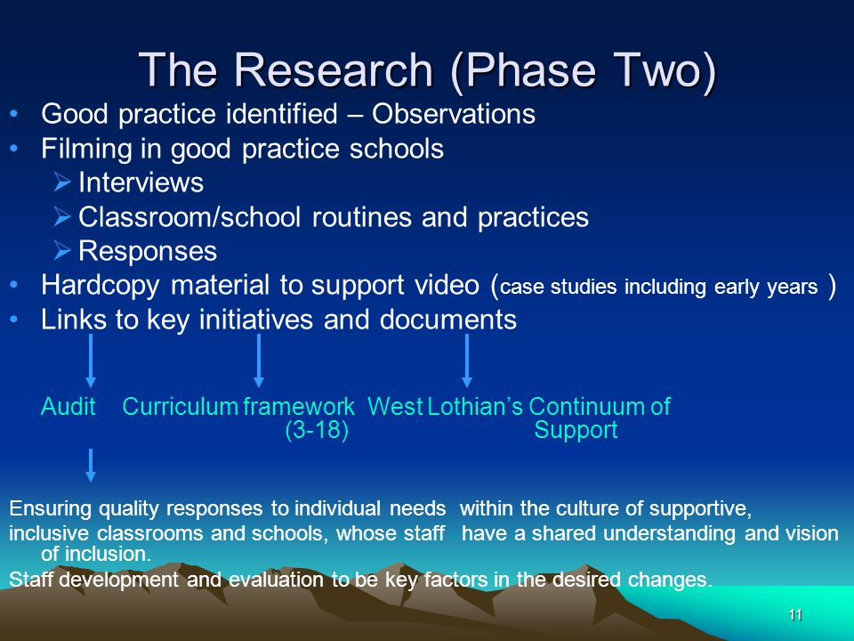 11 The Research (Phase Two) Good practice identified – Observations Filming in good practice schools  Interviews  Classroom/school routines and practices  Responses Hardcopy material to support video ( case studies including early years ) Links to key initiatives and documents Audit Curriculum framework West Lothian's Continuum of (3-18) Support Ensuring quality responses to individual needs within the culture of supportive, inclusive classrooms and schools, whose staff have a shared understanding and vision of inclusion.