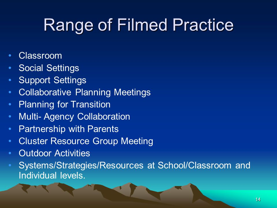 14 Range of Filmed Practice Classroom Social Settings Support Settings Collaborative Planning Meetings Planning for Transition Multi- Agency Collaboration Partnership with Parents Cluster Resource Group Meeting Outdoor Activities Systems/Strategies/Resources at School/Classroom and Individual levels.