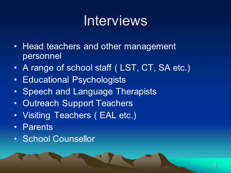 15 Interviews Head teachers and other management personnel A range of school staff ( LST, CT, SA etc.) Educational Psychologists Speech and Language Therapists Outreach Support Teachers Visiting Teachers ( EAL etc.) Parents School Counsellor