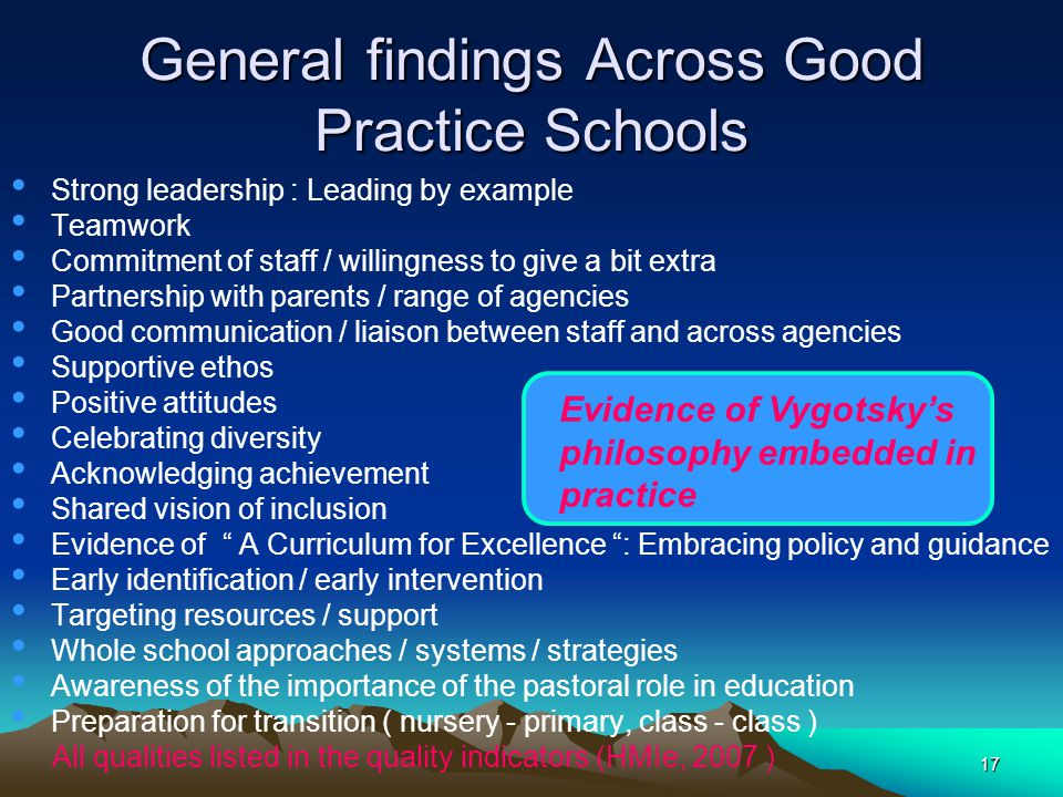 17 General findings Across Good Practice Schools Strong leadership : Leading by example Teamwork Commitment of staff / willingness to give a bit extra Partnership with parents / range of agencies Good communication / liaison between staff and across agencies Supportive ethos Positive attitudes Celebrating diversity Acknowledging achievement Shared vision of inclusion Evidence of A Curriculum for Excellence : Embracing policy and guidance Early identification / early intervention Targeting resources / support Whole school approaches / systems / strategies Awareness of the importance of the pastoral role in education Preparation for transition ( nursery - primary, class - class ) All qualities listed in the quality indicators (HMIe, 2007 ) Evidence of Vygotsky's philosophy embedded in practice