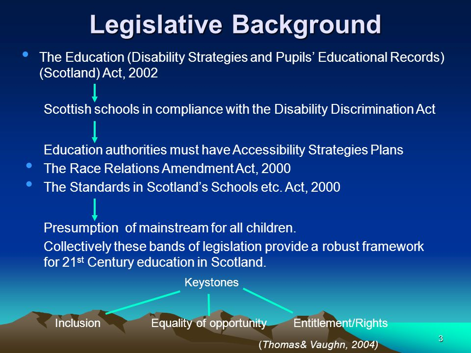3 Legislative Background The Education (Disability Strategies and Pupils' Educational Records) (Scotland) Act, 2002 Education authorities must have Accessibility Strategies Plans Scottish schools in compliance with the Disability Discrimination Act The Race Relations Amendment Act, 2000 The Standards in Scotland's Schools etc.