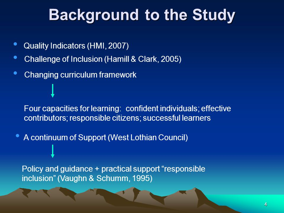 4 Background to the Study Quality Indicators (HMI, 2007) Challenge of Inclusion (Hamill & Clark, 2005) Changing curriculum framework Four capacities for learning: confident individuals; effective contributors; responsible citizens; successful learners A continuum of Support (West Lothian Council) Policy and guidance + practical support responsible inclusion (Vaughn & Schumm, 1995)