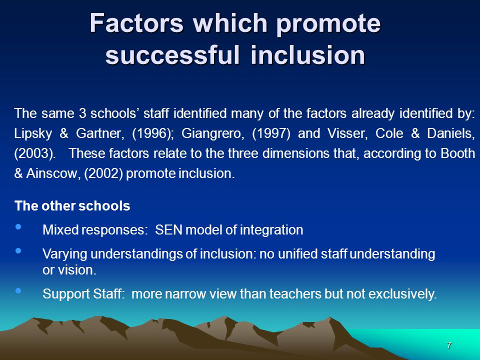 7 Factors which promote successful inclusion The same 3 schools' staff identified many of the factors already identified by: Lipsky & Gartner, (1996); Giangrero, (1997) and Visser, Cole & Daniels, (2003).