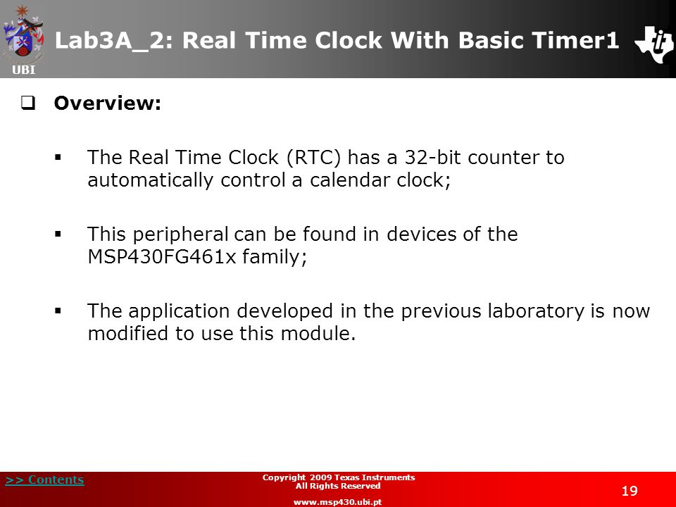 UBI >> Contents 19 Copyright 2009 Texas Instruments All Rights Reserved www.msp430.ubi.pt Lab3A_2: Real Time Clock With Basic Timer1  Overview:  The Real Time Clock (RTC) has a 32-bit counter to automatically control a calendar clock;  This peripheral can be found in devices of the MSP430FG461x family;  The application developed in the previous laboratory is now modified to use this module.