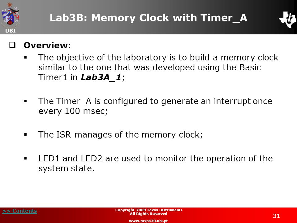 UBI >> Contents 31 Copyright 2009 Texas Instruments All Rights Reserved www.msp430.ubi.pt Lab3B: Memory Clock with Timer_A  Overview:  The objective of the laboratory is to build a memory clock similar to the one that was developed using the Basic Timer1 in Lab3A_1;  The Timer_A is configured to generate an interrupt once every 100 msec;  The ISR manages of the memory clock;  LED1 and LED2 are used to monitor the operation of the system state.